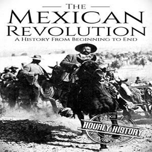 The Mexican Revolution: A History from Beginning to End Audiobook By Hourly History cover art