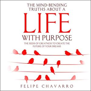 The Mind-Bending Truths about a Life with Purpose Audiobook By Felipe Chavarro Polania cover art
