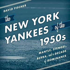 The New York Yankees of the 1950s: Mantle, Stengel, Berra, and a Decade of Dominance Audiobook By David Fischer cover art