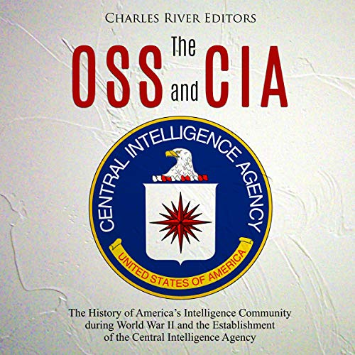 The OSS and CIA: The History of America's Intelligence Community During World War II and the Establishment of the Central Intelligence Agency Audiobook By Charles River Editors cover art