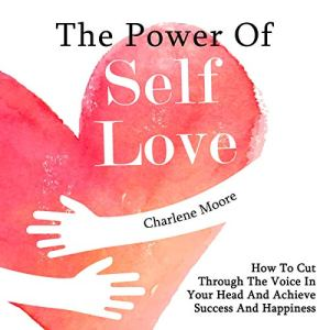 The Power of Self-Love: How to Cut Through the Voice in Your Head and Achieve Success and Happiness Audiobook By Charlene Moore cover art