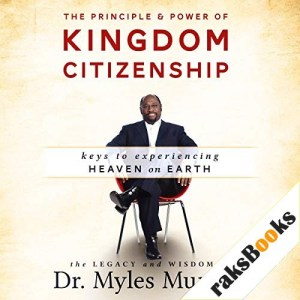 The Principle and Power of Kingdom Citizenship: Keys to Experiencing Heaven on Earth Audiobook By Myles Munroe cover art
