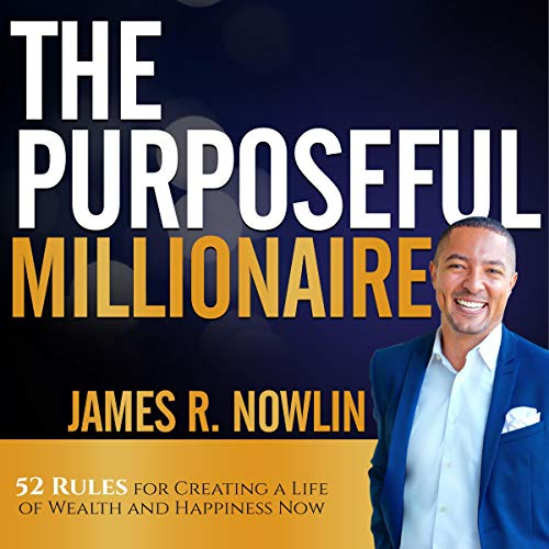 The Purposeful Millionaire: 52 Rules for Creating a Life of Wealth and Happiness Now Audiobook By James R. Nowlin cover art