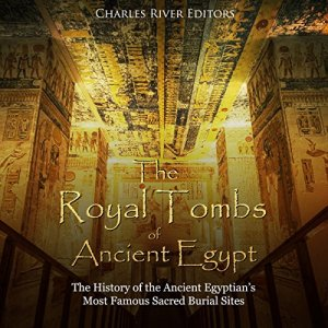 The Royal Tombs of Ancient Egypt: The History of the Ancient Egyptians' Most Famous Sacred Burial Sites Audiobook By Charles River Editors cover art