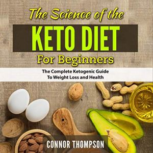 The Science of the Keto Diet for Beginners: The Complete Ketogenic Guide to Weight Loss and Health Audiobook By Connor Thompson cover art