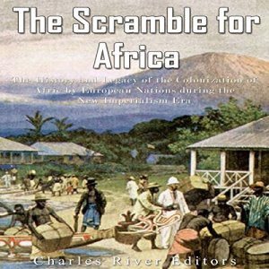 The Scramble for Africa: The History and Legacy of the Colonization of Africa by European Nations During the New Imperialism Era Audiobook By Charles River Editors cover art
