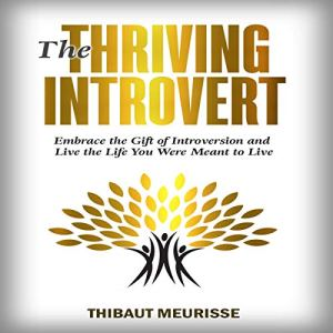The Thriving Introvert: Embrace the Gift of Introversion and Live the Life You Were Meant to Live Audiobook By Thibaut Meurisse cover art