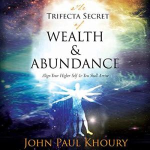 The Trifecta Secret of Wealth & Abundance: Align Your Higher Self & You Shall Arrive Audiobook By John Khoury cover art