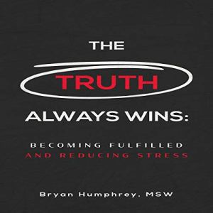 The Truth Always Wins: Becoming Fulfilled and Reducing Stress Audiobook By Bryan Humphrey cover art