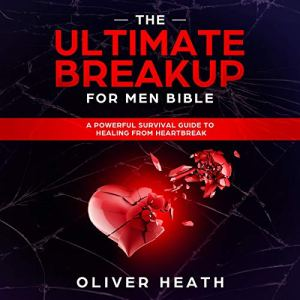 The Ultimate Breakup for Men Bible: A Powerful Survival Guide to Healing from Heartbreak Audiobook By Oliver Heath cover art
