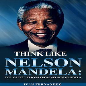 Think Like Nelson Mandela: Top 30 Life Lessons From Nelson Mandela Audiobook By Ivan Fernandez cover art