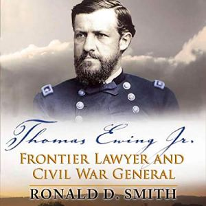 Thomas Ewing Jr.: Frontier Lawyer and Civil War General Audiobook By Ronald D. Smith cover art