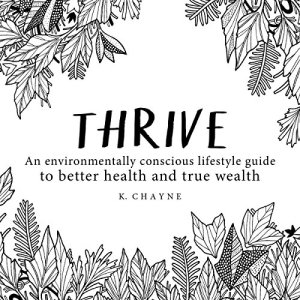 Thrive: An Environmentally Conscious Lifestyle Guide to Better Health and True Wealth Audiobook By K. Chayne cover art