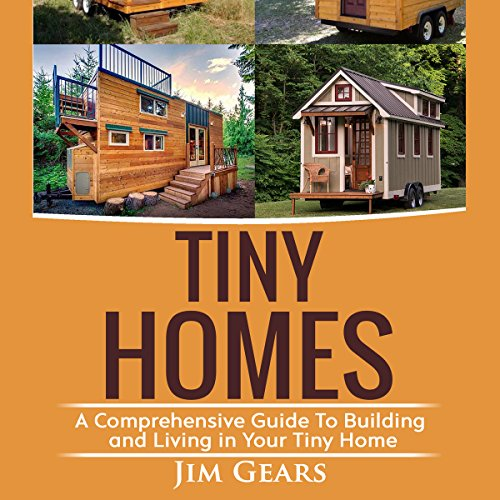 Tiny Homes: A Comprehensive Guide to Building and Living in Your Tiny Home Audiobook By Jim Gears cover art