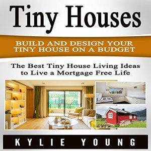 Tiny Houses: Build and Design Your Tiny House on a Budget Audiobook By Kylie Young cover art