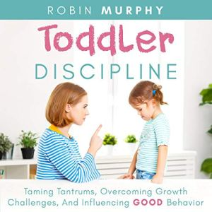Toddler Discipline: Taming Tantrums, Overcoming Growth Challenges, and Influencing Good Behavior Audiobook By Robin Murphy cover art