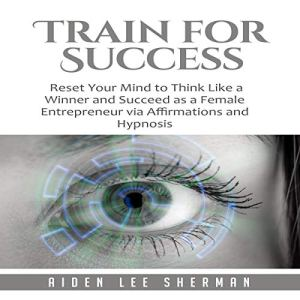 Train for Success: Reset Your Mind to Think Like a Winner and Succeed as a Female Entrepreneur via Affirmations and Hypnosis Audiobook By Aiden Lee Sherman cover art