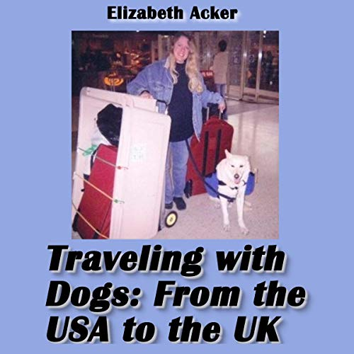 Traveling with Dogs: From the U.S.A to the U.K. Audiobook By Elizabeth Acker cover art