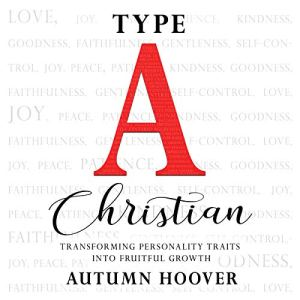 Type A Christian: Transforming Personality Traits Into Fruitful Growth Audiobook By Autumn Hoover cover art