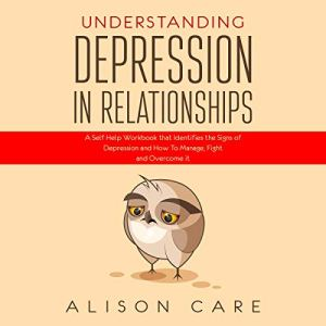 Understanding Depression in Relationships: A Self-Help Workbook That Identifies the Signs of Depression and How to Manage, Fight and Overcome It Audiobook By Alison Care cover art