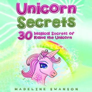 Unicorn Secrets: 30 Magical Secrets of Raina the Unicorn Audiobook By Madeline Swanson cover art