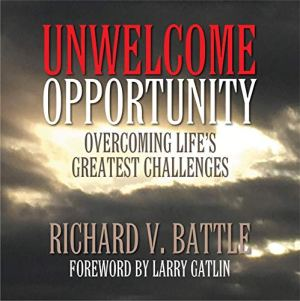 Unwelcome Opportunity: Overcoming Life's Greatest Challenges Audiobook By Richard V. Battle cover art