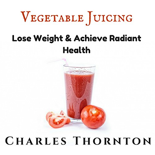 Vegetable Juicing: Lose Weight & Achieve Radiant Health Audiobook By Charles Christopher Thornton cover art