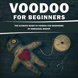 Voodoo for Beginners: The Ultimate Guide to Voodoo for Beginners Audiobook By Emmanuel Bishop cover art
