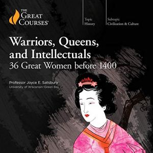 Warriors, Queens, and Intellectuals: 36 Great Women Before 1400 Audiobook By Joyce E. Salisbury, The Great Courses cover art