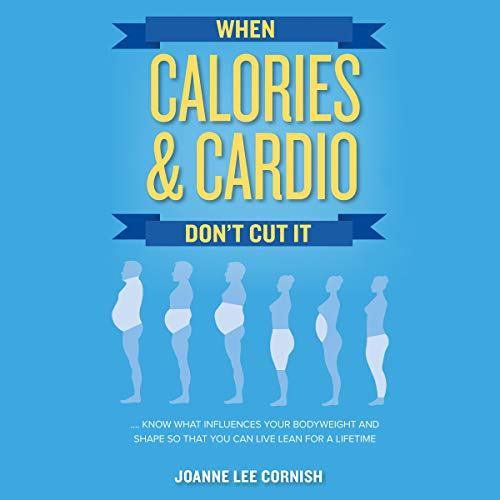When Calories & Cardio Don't Cut It Audiobook By Joanne Lee Cornish cover art