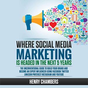 Where Social Media Marketing Is Headed in the Next 5 Years Audiobook By Henry Chambers cover art