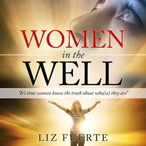Women in the Well: It's Time Women Know the Truth About Who(se) They Are Audiobook By Liz Fuerte cover art