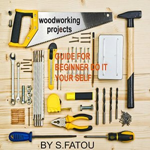Woodworking Projects: Guide for Beginner Do It Your Self Audiobook By S. Fatou cover art