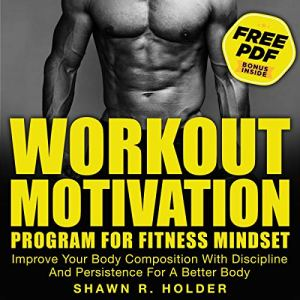 Workout Motivation Program for Fitness Mindset: Improve Your Body Composition with Discipline and Persistence for a Better Body Audiobook By Shawn R. Holder cover art