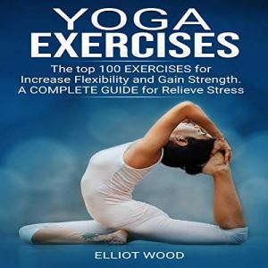 Yoga Exercises: The Top 100 Exercises for Increase Flexibility and Gain Strength. A Complete Guide for Relieve Stress Audiobook By Elliot Wood cover art