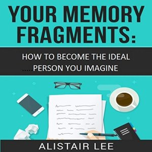 Your Memory Fragments: How To Become The Person You Want to Be Audiobook By Alistair Lee cover art
