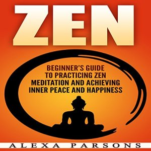 Zen: Beginner's Guide to Practicing Zen Meditation and Achieving Inner Peace and Happiness Audiobook By Alexa Parsons cover art
