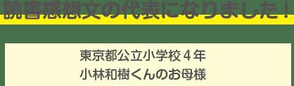 読書感想文の代表になりました! 東京都公立小学校4年 小林和樹くんのお母様