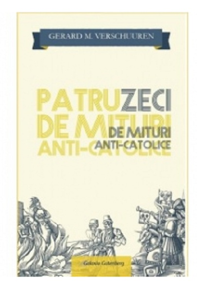 Patruzeci de mituri Anti-Catolice GERARD M. VERSCHUUREN
