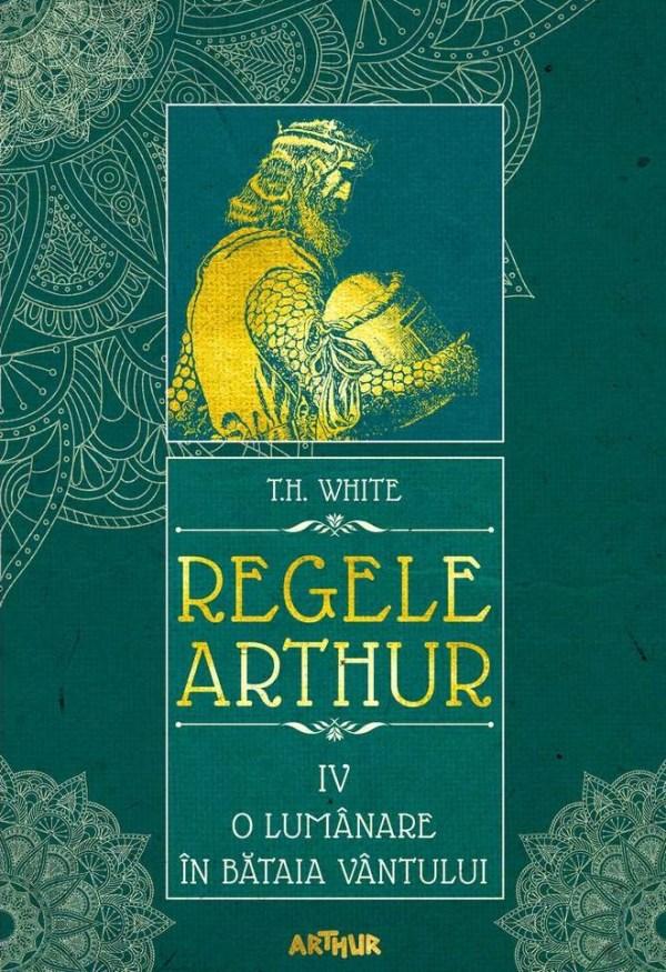 Regele Arthur 4: O lumanare in bataia vantului - T.H. White