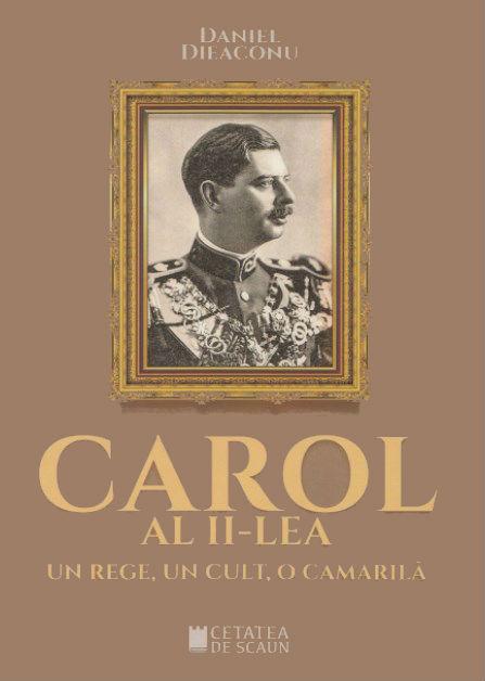 Carol al II-lea, un rege, un cult, o camarila - Daniel Dieaconu
