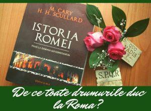 "De ce duc toate drumurile la Roma? Raspunsul il gasesti in ""Istoria Romei"" de M. Cary si H.H. Scullard"
