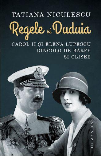 Regele si Duduia. Carol II si Elena Lupescu dincolo de barfe si clisee - Tatiana Niculescu