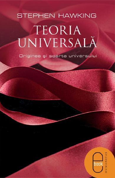 eBook Teoria universala. Originea si soarta universului - Stephen W. Hawking