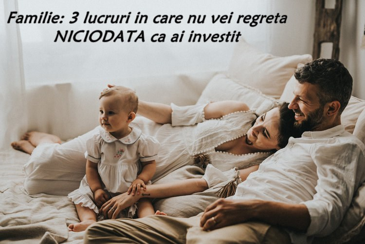 Familie: 3 lucruri in care nu vei regreta NICIODATA ca ai investit