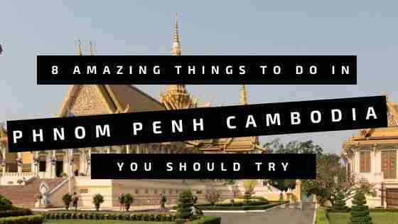 8 Amazing Things To Do in Phnom Penh Cambodia You Should Try