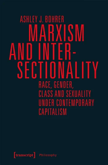 Marxism and Intersectionality: Race, Gender, Class and Sexuality under Contemporary Capitalism by Ashley J. Bohrer, Bielefeld (Germany): Transcript, 2019, distributed by Columbia University Press, $45.00