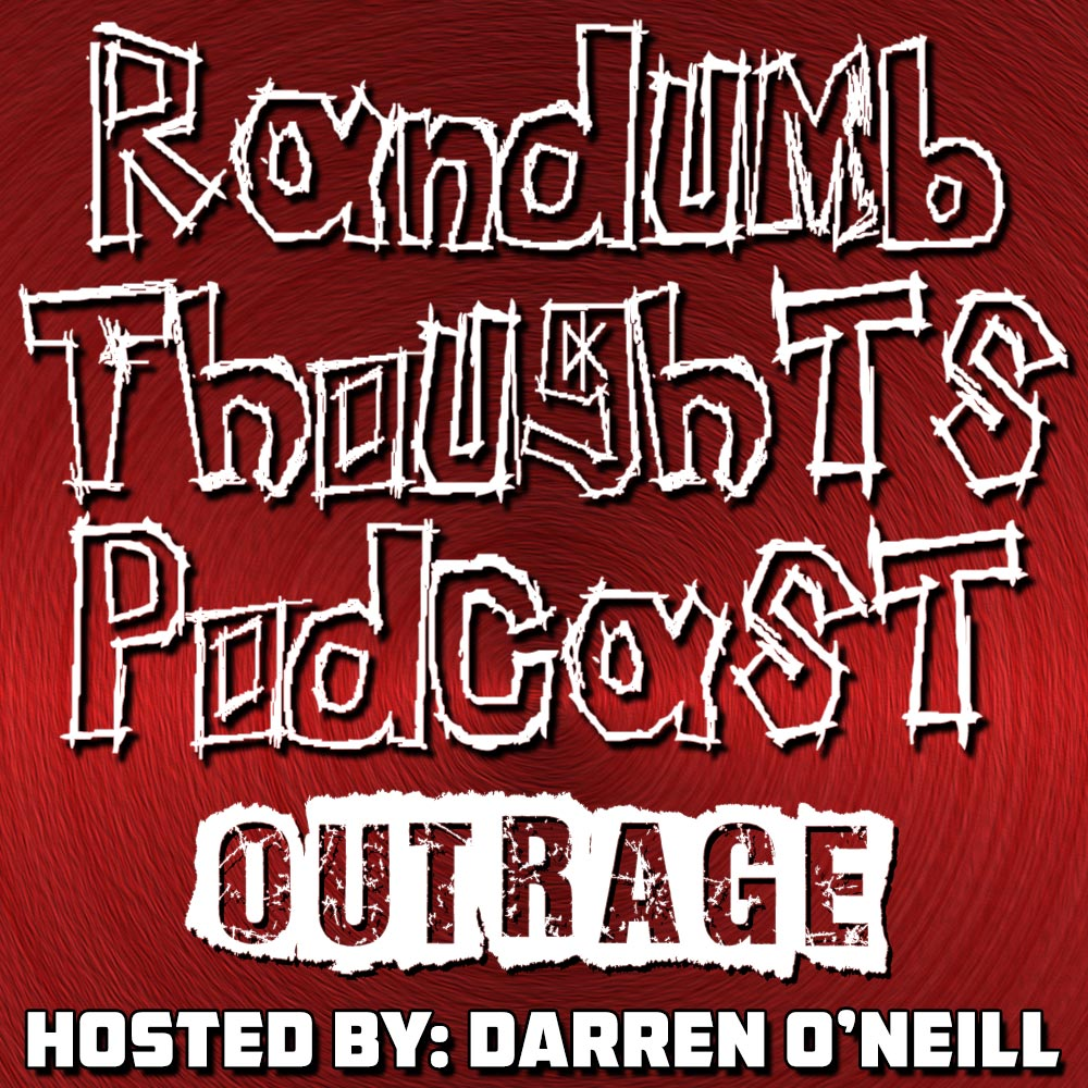 Randumb Thoughts Podcast - Episode #25 - Outrage