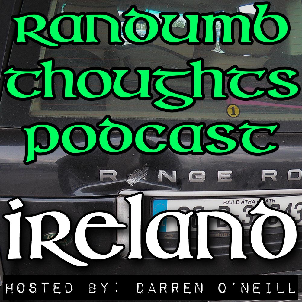 Randumb Thoughts Podcast - Episode #28 - Ireland