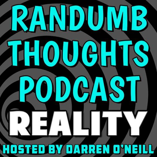 Randumb Thoughts Podcast - Episode #43 - Reality